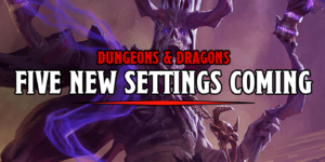 D&D: Five New Settings In The Works